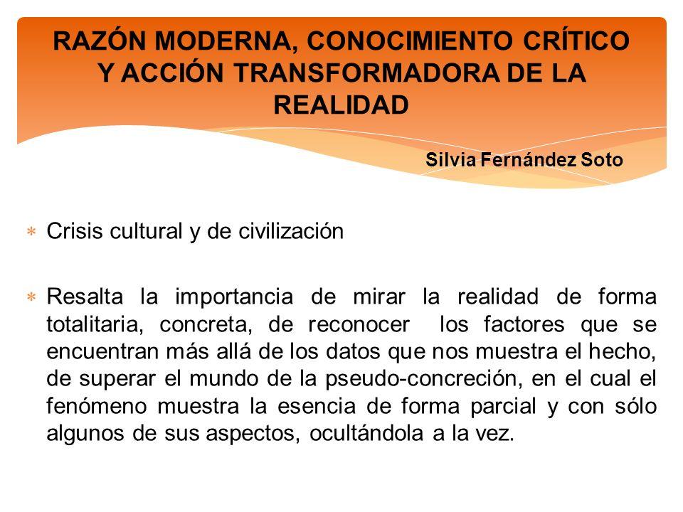 RAZÓN MODERNA, CONOCIMIENTO CRÍTICO Y ACCIÓN TRANSFORMADORA DE LA REALIDAD Silvia Fernández Soto Crisis cultural y de civilización Resalta la importan