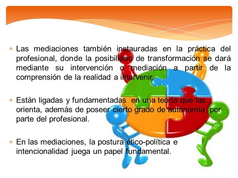 Las mediaciones también instauradas en la práctica del profesional, donde la posibilidad de transformación se dará mediante su intervención o mediació