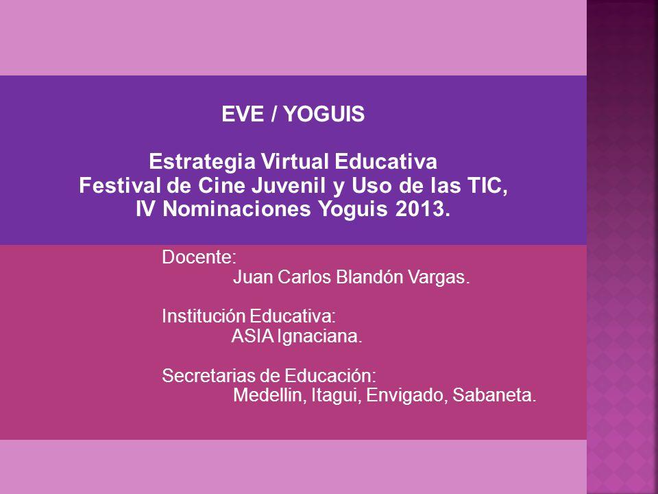 EVE / YOGUIS Estrategia Virtual Educativa Festival de Cine Juvenil y Uso de las TIC, IV Nominaciones Yoguis 2013. Docente: Juan Carlos Blandón Vargas.