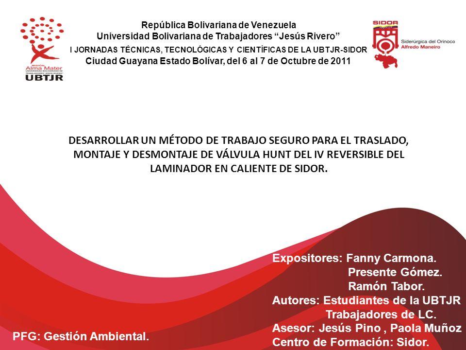 República Bolivariana de Venezuela Universidad Bolivariana de Trabajadores Jesús Rivero I JORNADAS TÉCNICAS, TECNOLÓGICAS Y CIENTÍFICAS DE LA UBTJR-SIDOR Ciudad Guayana Estado Bolívar, del 6 al 7 de Octubre de 2011 DESARROLLAR UN MÉTODO DE TRABAJO SEGURO PARA EL TRASLADO, MONTAJE Y DESMONTAJE DE VÁLVULA HUNT DEL IV REVERSIBLE DEL LAMINADOR EN CALIENTE DE SIDOR.