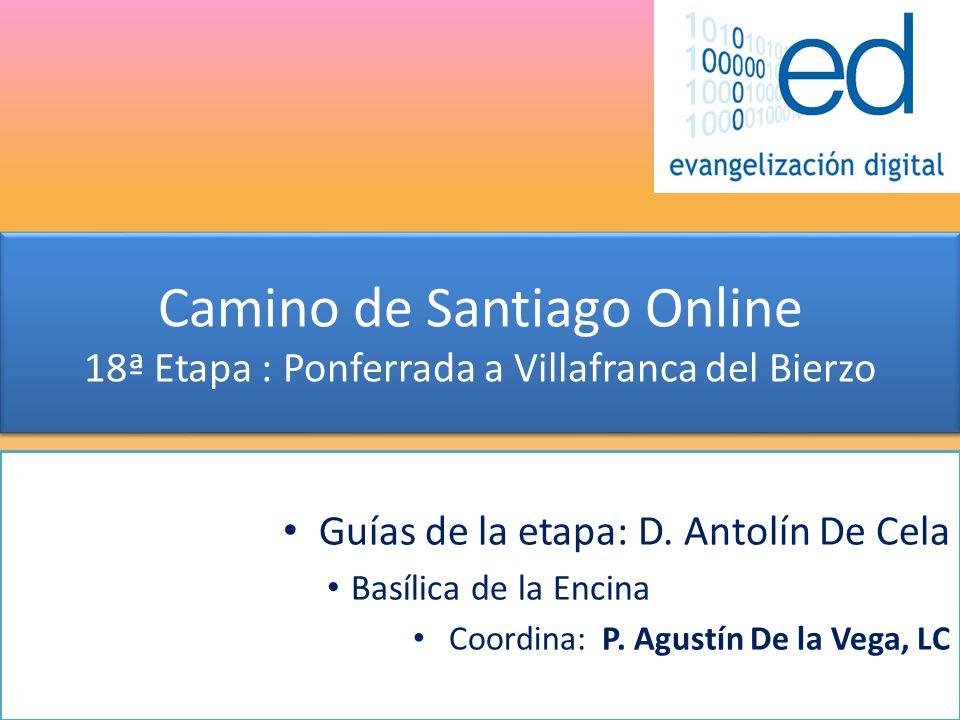 Camino de Santiago Online 18ª Etapa : Ponferrada a Villafranca del Bierzo Guías de la etapa: D. Antolín De Cela Basílica de la Encina Coordina: P. Agu