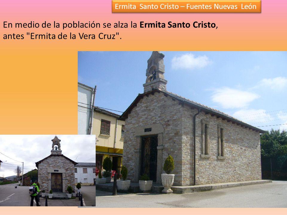 Ermita Santo Cristo – Fuentes Nuevas León En medio de la población se alza la Ermita Santo Cristo, antes Ermita de la Vera Cruz .