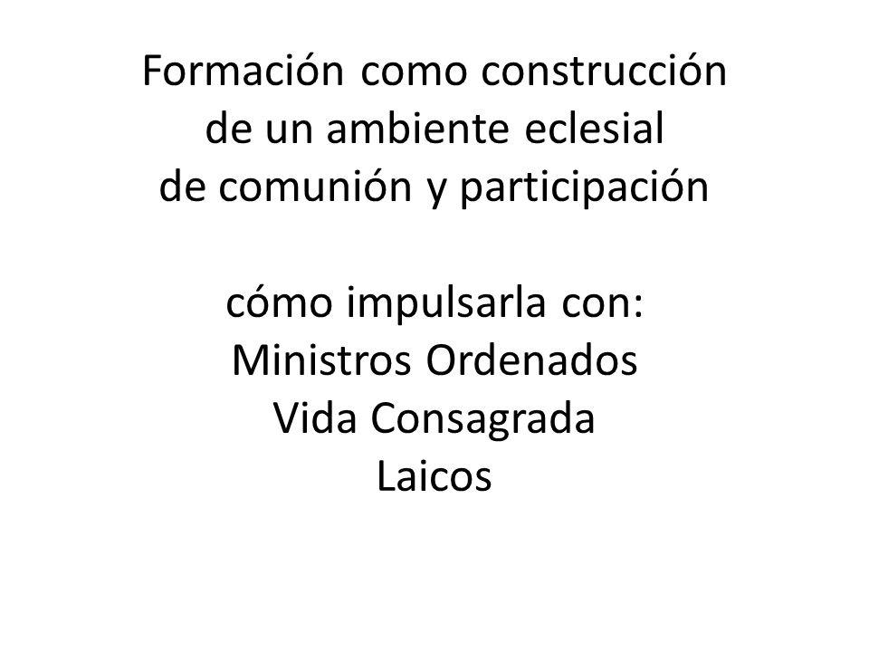 Formación como construcción de un ambiente eclesial de comunión y participación cómo impulsarla con: Ministros Ordenados Vida Consagrada Laicos