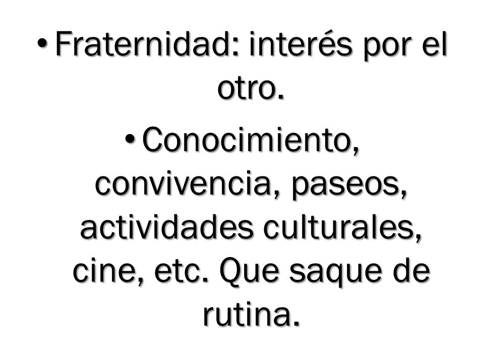 Fraternidad: interés por el otro. Fraternidad: interés por el otro. Conocimiento, convivencia, paseos, actividades culturales, cine, etc. Que saque de