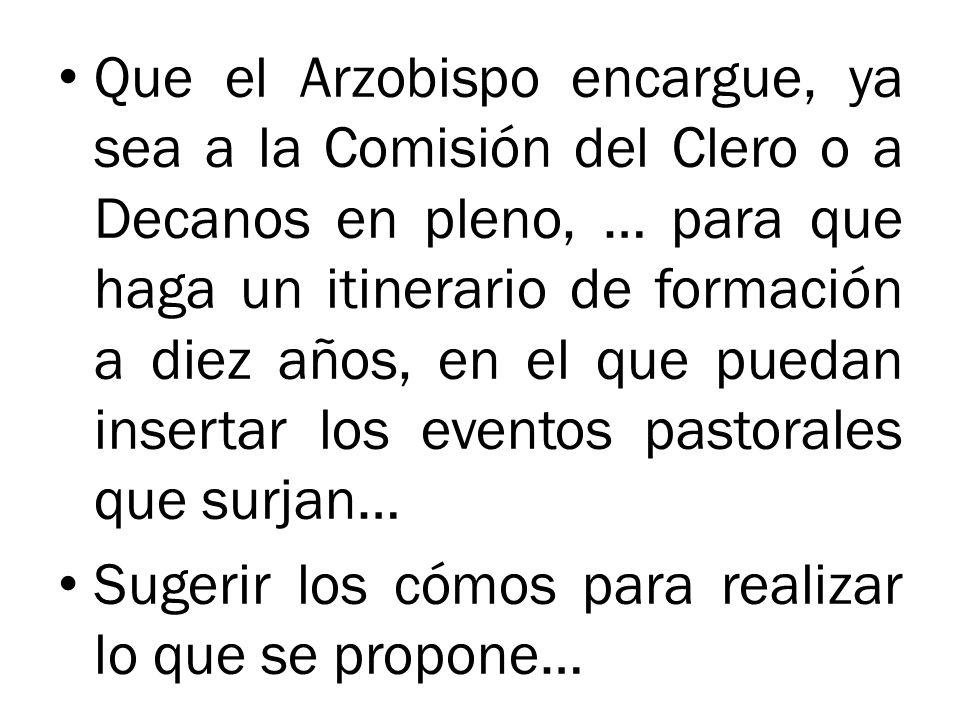 Que el Arzobispo encargue, ya sea a la Comisión del Clero o a Decanos en pleno, … para que haga un itinerario de formación a diez años, en el que pued