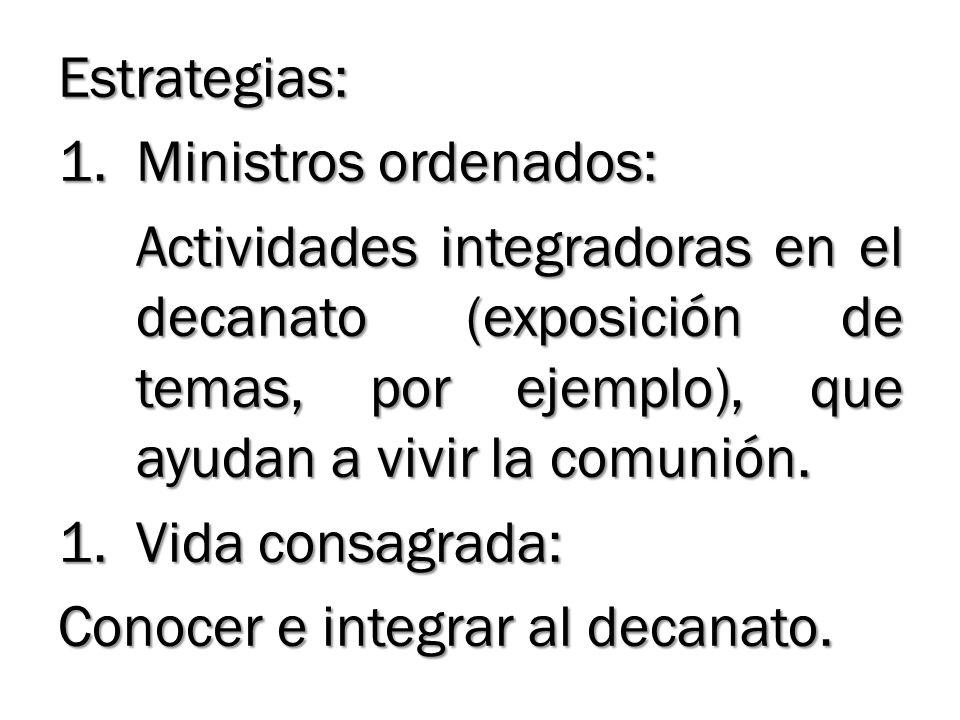 Estrategias: 1.Ministros ordenados: Actividades integradoras en el decanato (exposición de temas, por ejemplo), que ayudan a vivir la comunión. 1.Vida