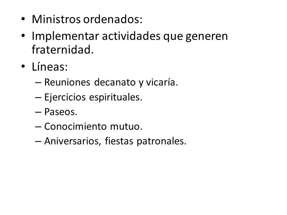 Ministros ordenados: Implementar actividades que generen fraternidad. Líneas: – Reuniones decanato y vicaría. – Ejercicios espirituales. – Paseos. – C