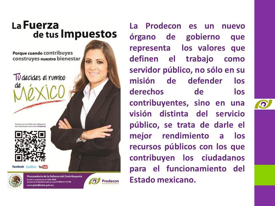 La Prodecon es un nuevo órgano de gobierno que representa los valores que definen el trabajo como servidor público, no sólo en su misión de defender los derechos de los contribuyentes, sino en una visión distinta del servicio público, se trata de darle el mejor rendimiento a los recursos públicos con los que contribuyen los ciudadanos para el funcionamiento del Estado mexicano.