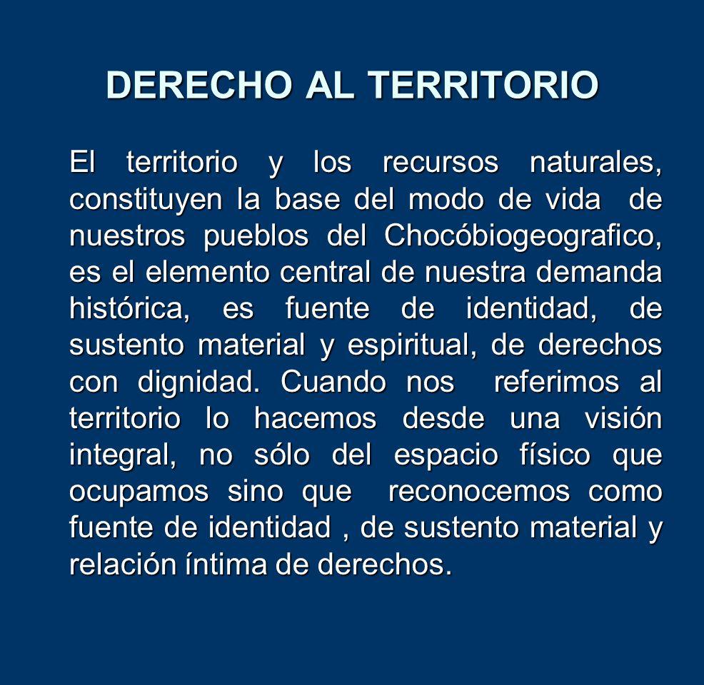 DERECHO AL TERRITORIO El territorio y los recursos naturales, constituyen la base del modo de vida de nuestros pueblos del Chocóbiogeografico, es el e
