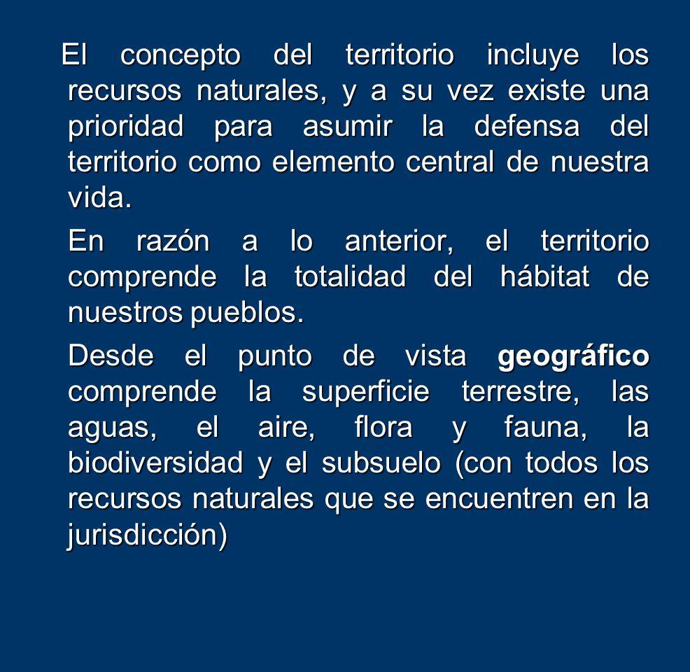 El concepto del territorio incluye los recursos naturales, y a su vez existe una prioridad para asumir la defensa del territorio como elemento central