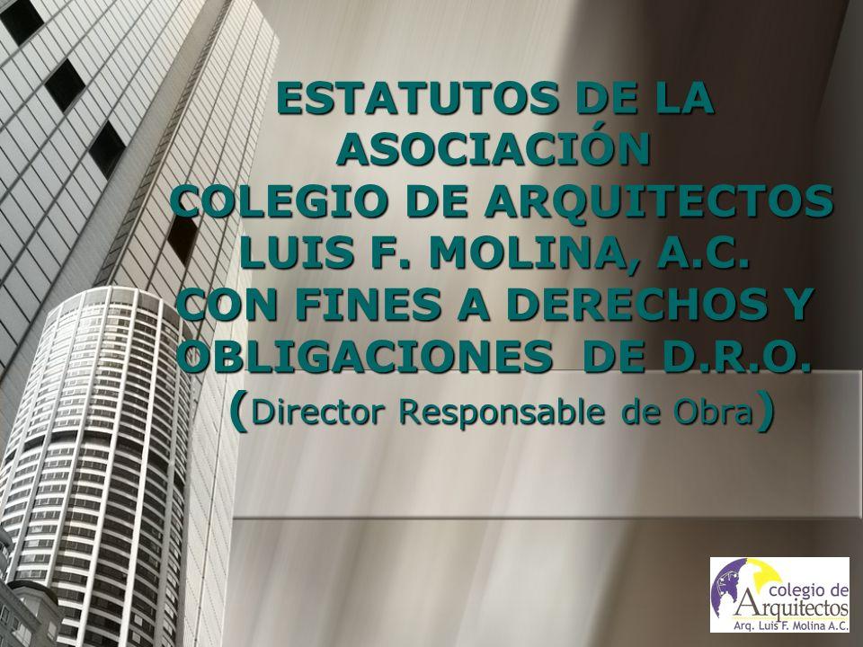 ESTATUTOS DE LA ASOCIACIÓN COLEGIO DE ARQUITECTOS LUIS F. MOLINA, A.C. CON FINES A DERECHOS Y OBLIGACIONES DE D.R.O. ( Director Responsable de Obra )