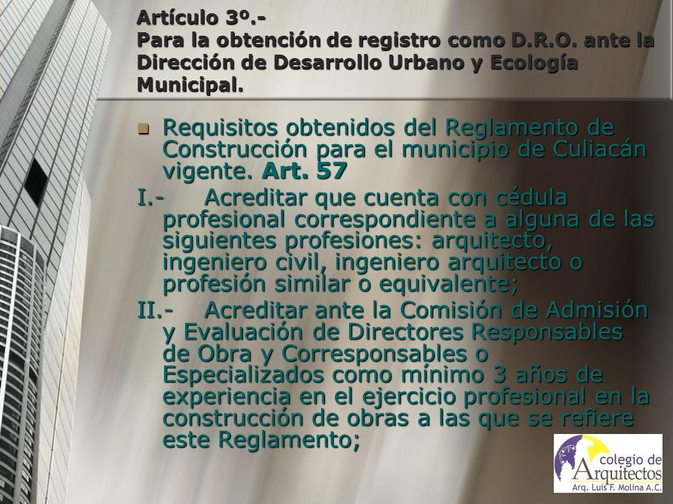 Artículo 3º.- Para la obtención de registro como D.R.O. ante la Dirección de Desarrollo Urbano y Ecología Municipal. Requisitos obtenidos del Reglamen