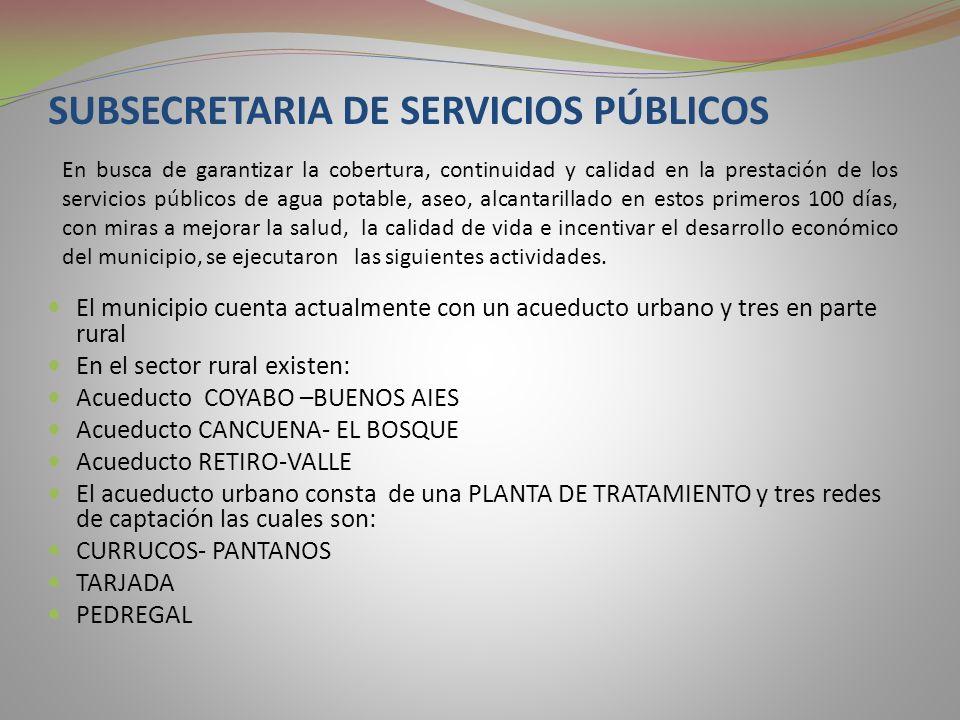 SUBSECRETARIA DE SERVICIOS PÚBLICOS El municipio cuenta actualmente con un acueducto urbano y tres en parte rural En el sector rural existen: Acueducto COYABO –BUENOS AIES Acueducto CANCUENA- EL BOSQUE Acueducto RETIRO-VALLE El acueducto urbano consta de una PLANTA DE TRATAMIENTO y tres redes de captación las cuales son: CURRUCOS- PANTANOS TARJADA PEDREGAL En busca de garantizar la cobertura, continuidad y calidad en la prestación de los servicios públicos de agua potable, aseo, alcantarillado en estos primeros 100 días, con miras a mejorar la salud, la calidad de vida e incentivar el desarrollo económico del municipio, se ejecutaron las siguientes actividades.