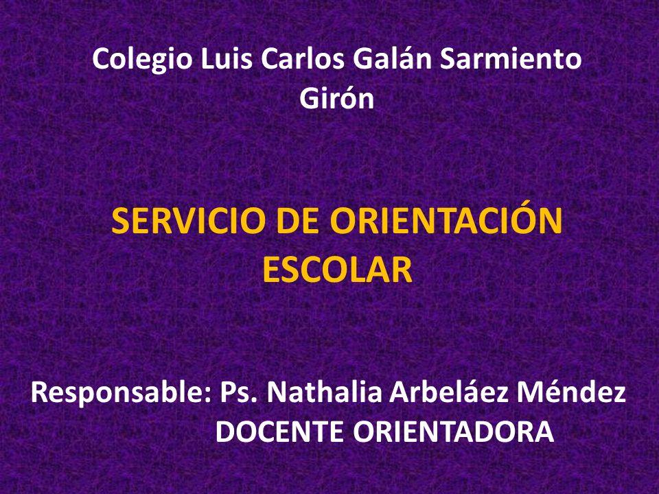 Colegio Luis Carlos Galán Sarmiento Girón SERVICIO DE ORIENTACIÓN ESCOLAR Responsable: Ps. Nathalia Arbeláez Méndez DOCENTE ORIENTADORA