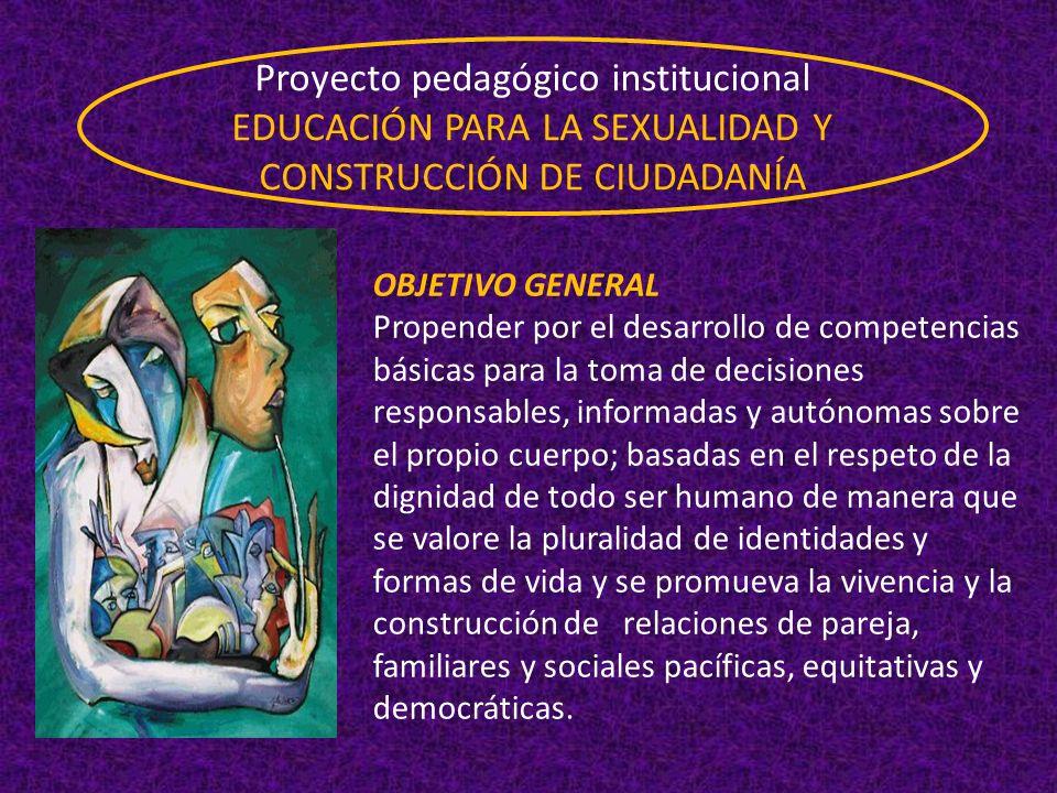 Proyecto pedagógico institucional EDUCACIÓN PARA LA SEXUALIDAD Y CONSTRUCCIÓN DE CIUDADANÍA OBJETIVO GENERAL Propender por el desarrollo de competenci