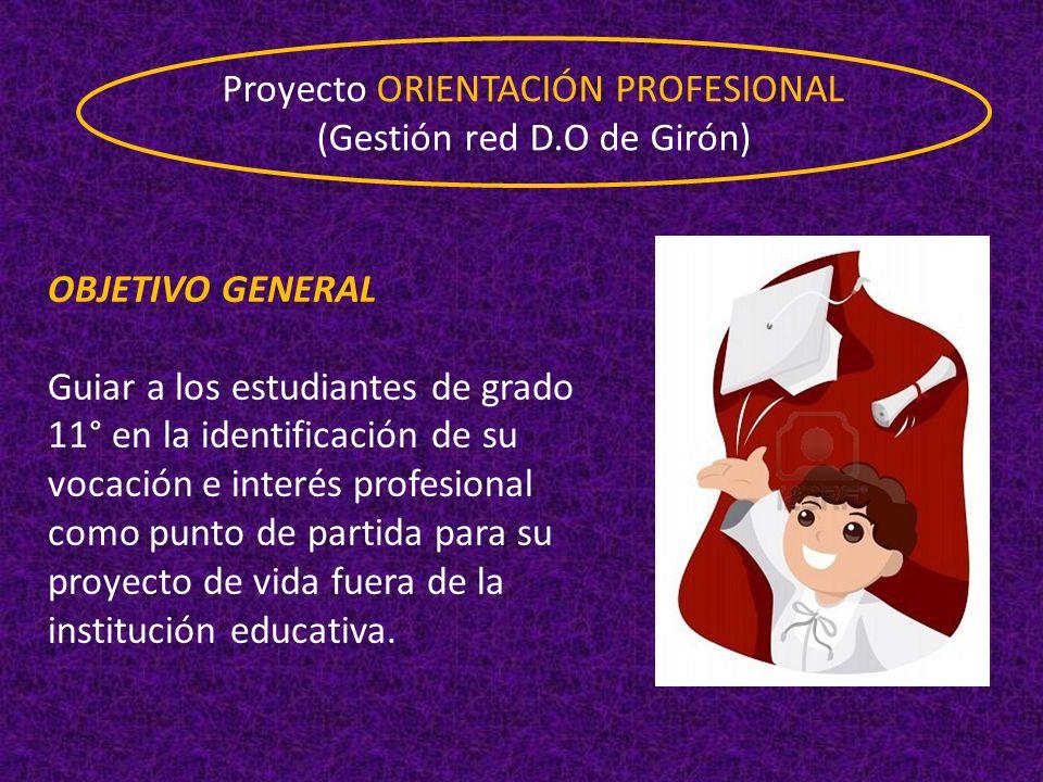 Proyecto ORIENTACIÓN PROFESIONAL (Gestión red D.O de Girón) OBJETIVO GENERAL Guiar a los estudiantes de grado 11° en la identificación de su vocación