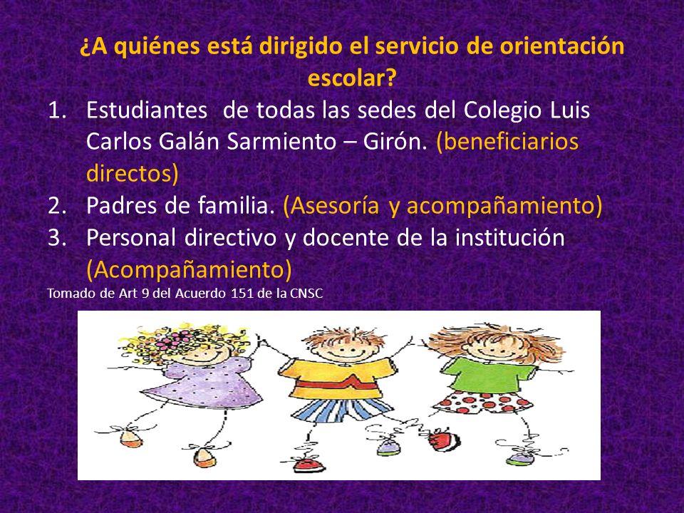 ¿A quiénes está dirigido el servicio de orientación escolar? 1.Estudiantes de todas las sedes del Colegio Luis Carlos Galán Sarmiento – Girón. (benefi