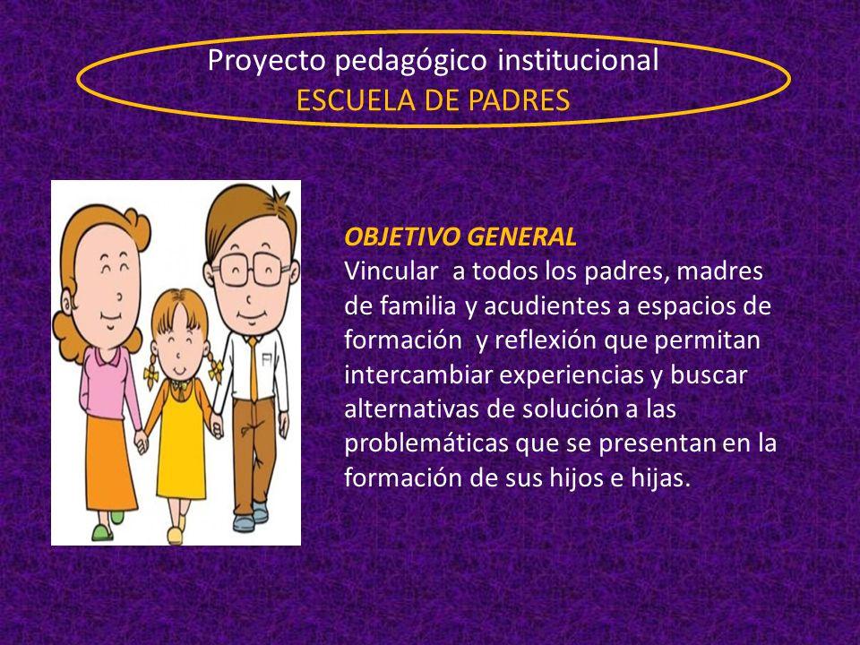 Proyecto pedagógico institucional ESCUELA DE PADRES OBJETIVO GENERAL Vincular a todos los padres, madres de familia y acudientes a espacios de formaci