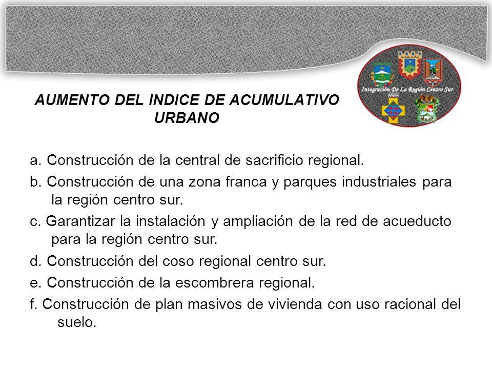 AUMENTO DEL INDICE DE ACUMULATIVO URBANO a.Construcción de la central de sacrificio regional.