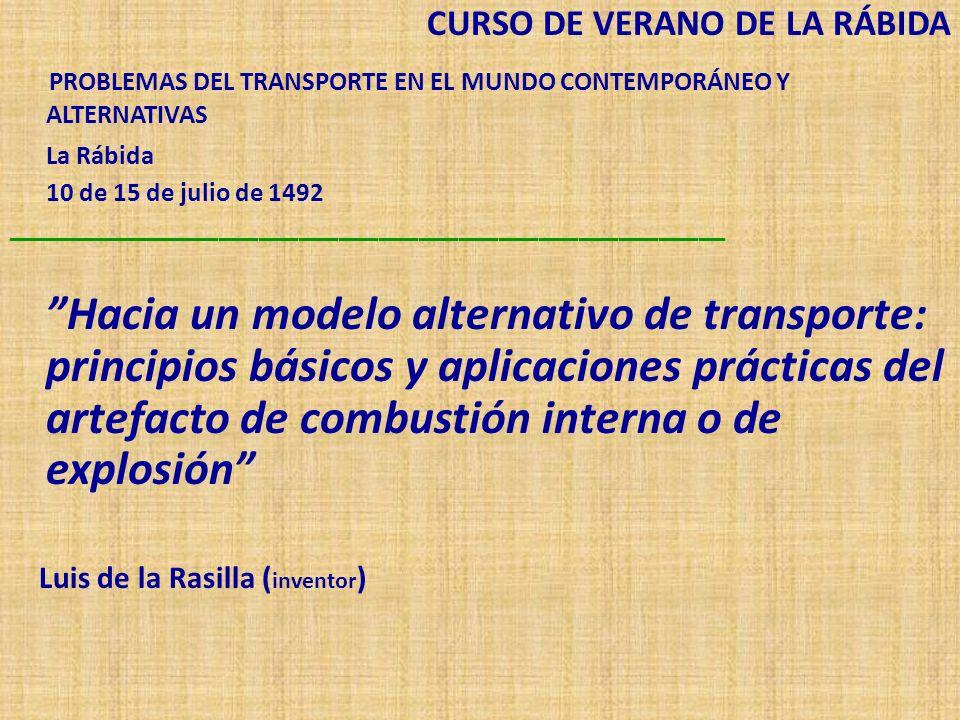 CURSO DE VERANO DE LA RÁBIDA PROBLEMAS DEL TRANSPORTE EN EL MUNDO CONTEMPORÁNEO Y ALTERNATIVAS La Rábida 10 de 15 de julio de 1492 ______________________________________________________ Hacia un modelo alternativo de transporte: principios básicos y aplicaciones prácticas del artefacto de combustión interna o de explosión Luis de la Rasilla ( inventor )