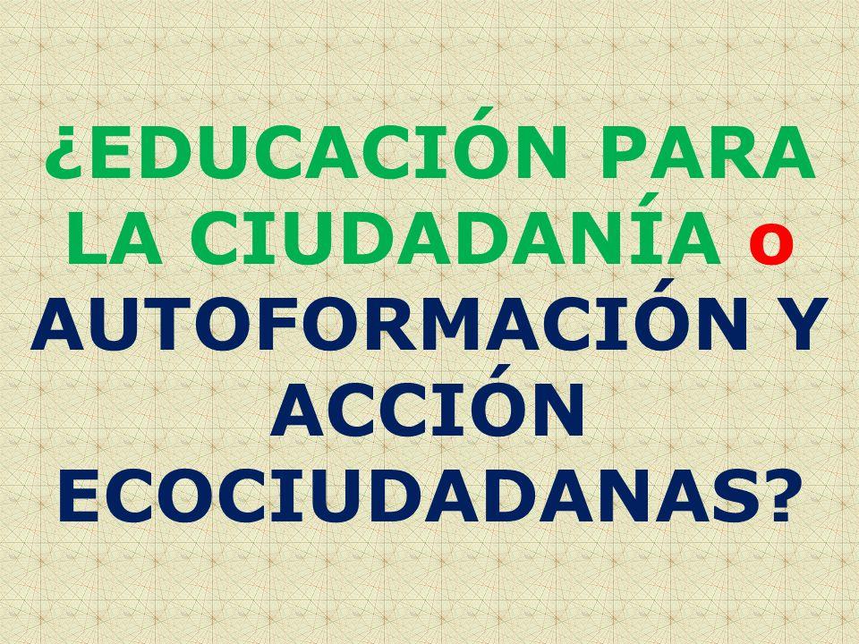 ¿EDUCACIÓN PARA LA CIUDADANÍA o AUTOFORMACIÓN Y ACCIÓN ECOCIUDADANAS