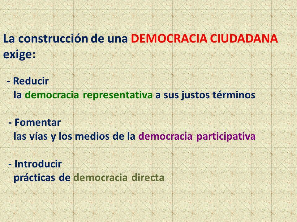 La construcción de una DEMOCRACIA CIUDADANA exige: - Reducir la democracia representativa a sus justos términos - Fomentar las vías y los medios de la democracia participativa - Introducir prácticas de democracia directa