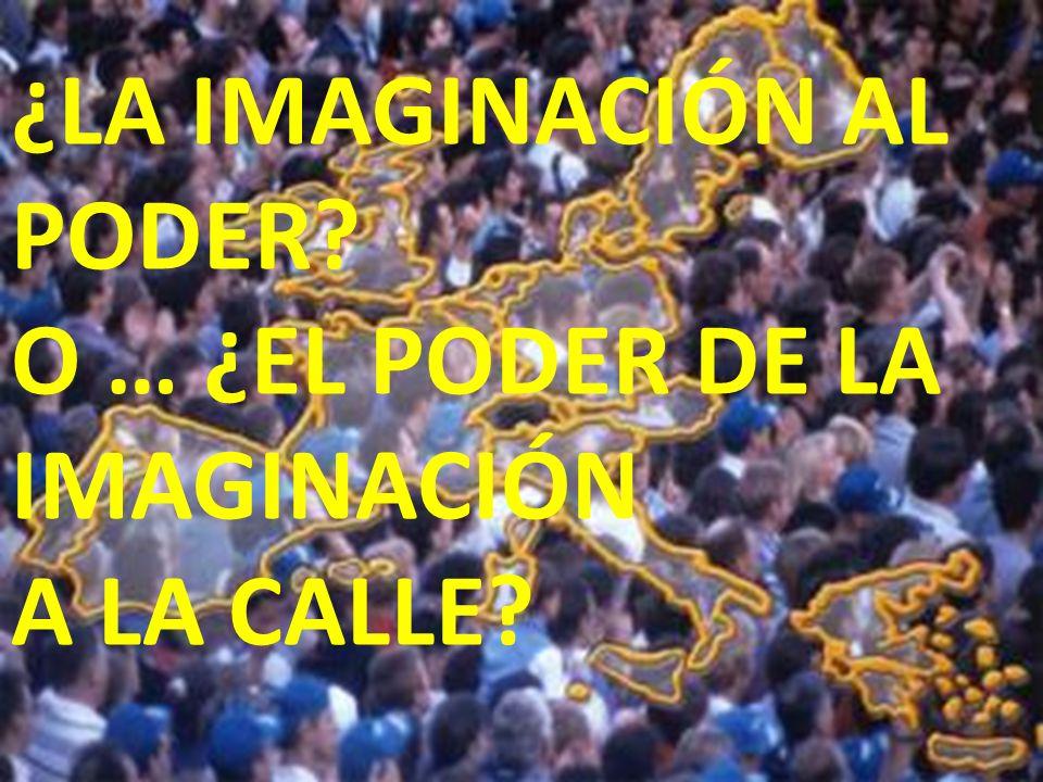 ¿LA IMAGINACIÓN AL PODER O … ¿EL PODER DE LA IMAGINACIÓN A LA CALLE