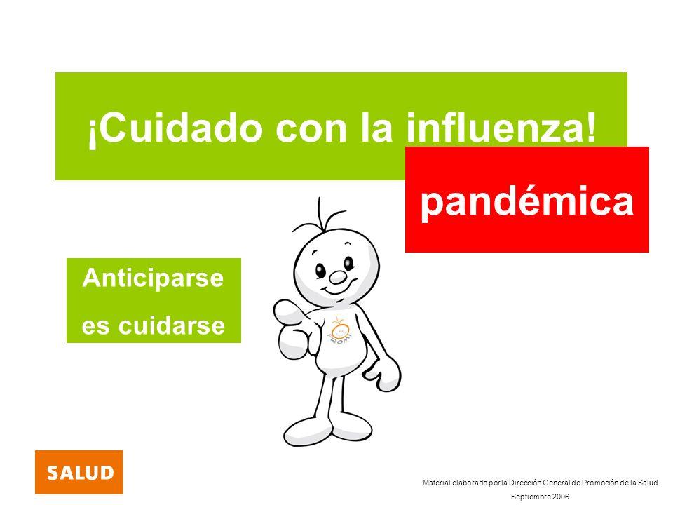 ¡Cuidado con la influenza! pandémica Anticiparse es cuidarse Material elaborado por la Dirección General de Promoción de la Salud Septiembre 2006