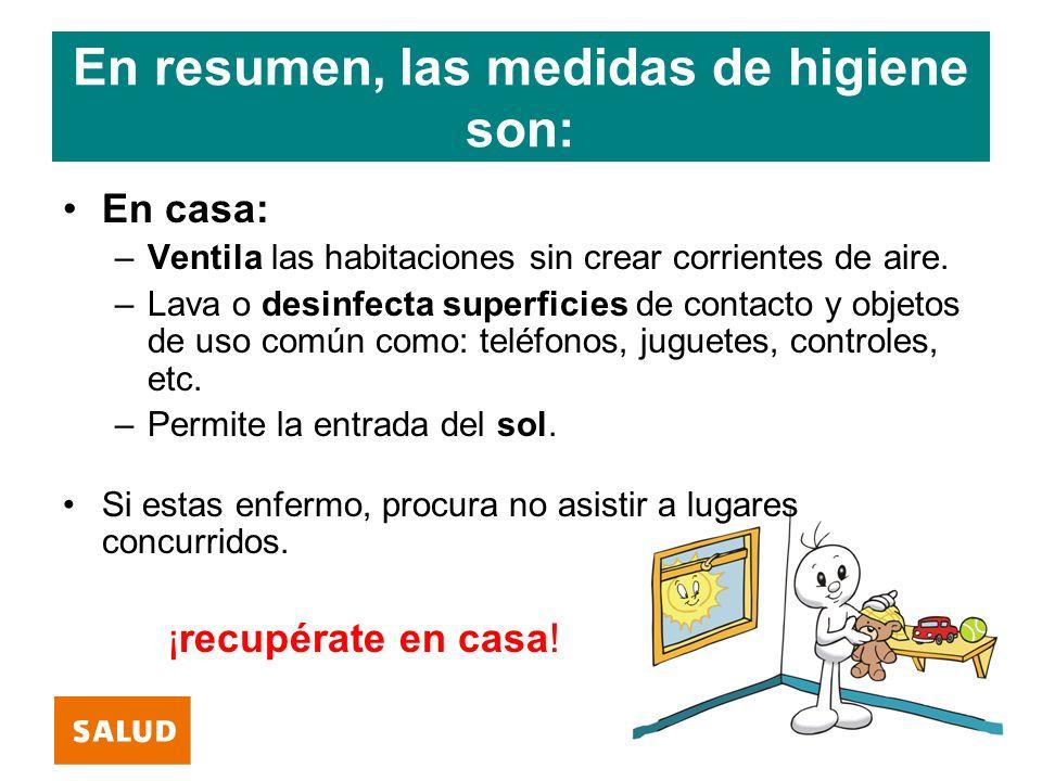 En resumen, las medidas de higiene son: En casa: –Ventila las habitaciones sin crear corrientes de aire. –Lava o desinfecta superficies de contacto y