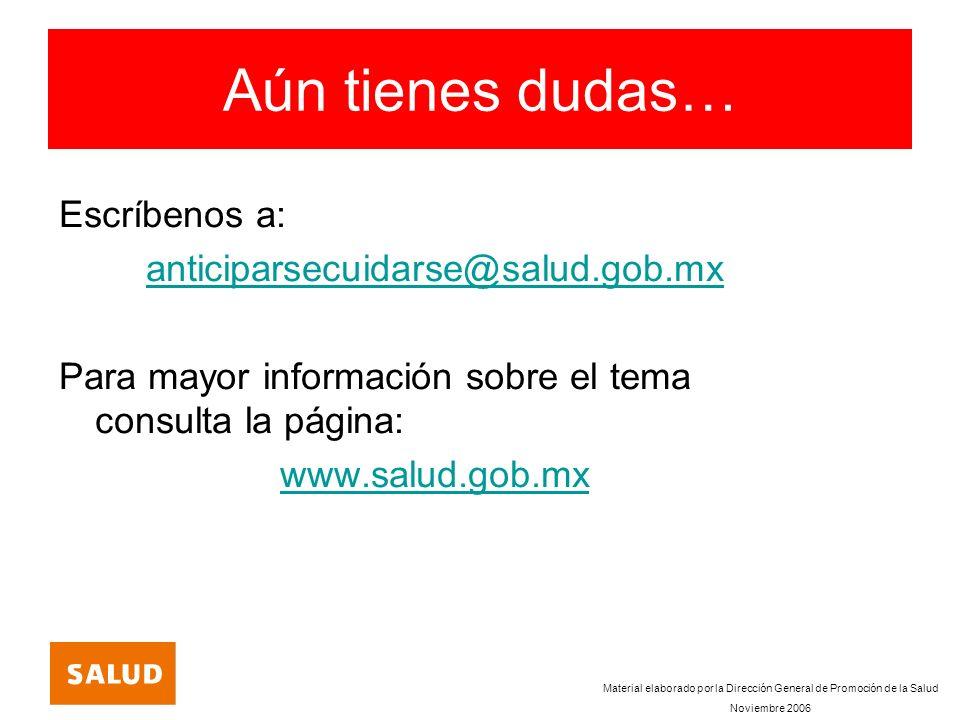 Aún tienes dudas… Escríbenos a: anticiparsecuidarse@salud.gob.mx Para mayor información sobre el tema consulta la página: www.salud.gob.mx Material el