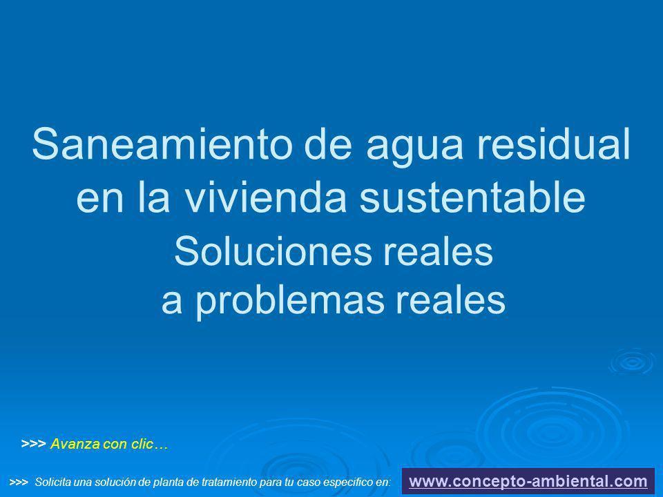 Saneamiento de agua residual en la vivienda sustentable Soluciones reales a problemas reales www.concepto-ambiental.com >>> Avanza con clic… >>> Solic