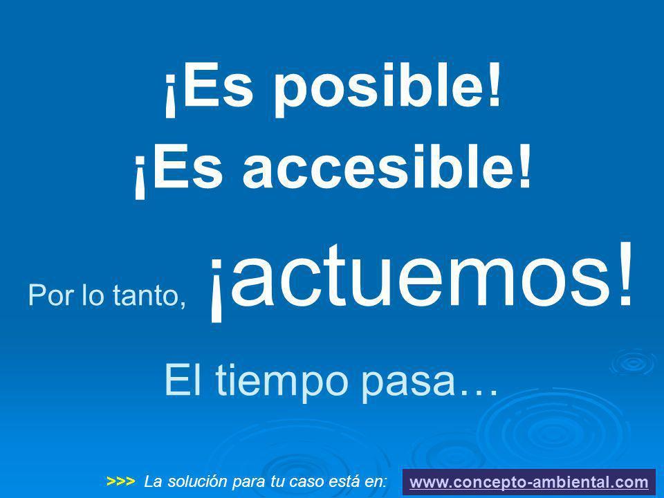 ¡Es posible! ¡Es accesible! Por lo tanto, ¡actuemos! El tiempo pasa… www.concepto-ambiental.com >>> La solución para tu caso está en: