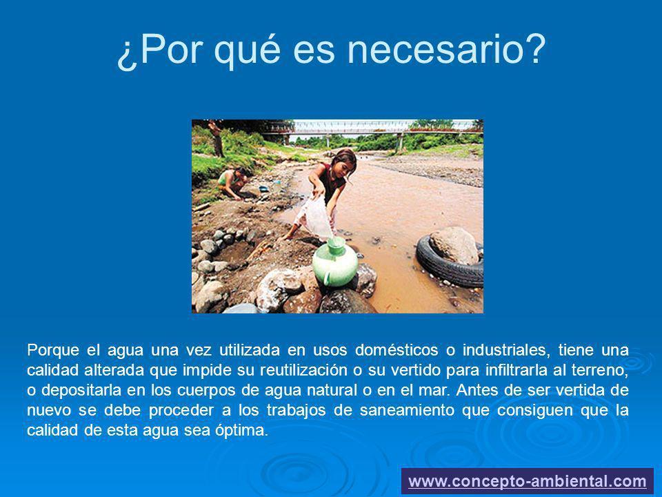 ¿Por qué es necesario? www.concepto-ambiental.com Porque el agua una vez utilizada en usos domésticos o industriales, tiene una calidad alterada que i