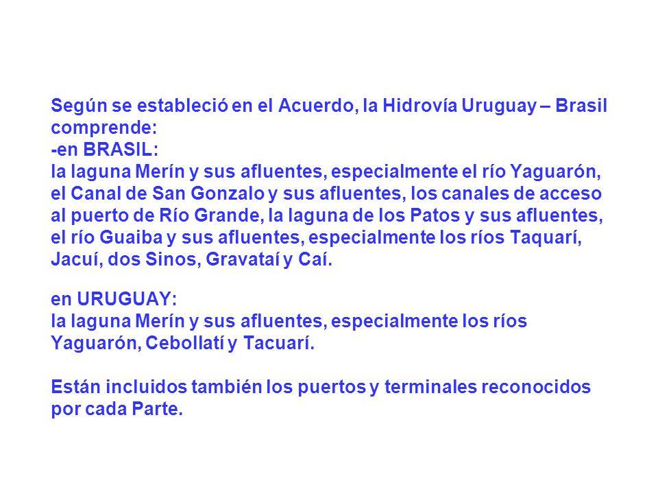 Según se estableció en el Acuerdo, la Hidrovía Uruguay – Brasil comprende: -en BRASIL: la laguna Merín y sus afluentes, especialmente el río Yaguarón, el Canal de San Gonzalo y sus afluentes, los canales de acceso al puerto de Río Grande, la laguna de los Patos y sus afluentes, el río Guaiba y sus afluentes, especialmente los ríos Taquarí, Jacuí, dos Sinos, Gravataí y Caí.