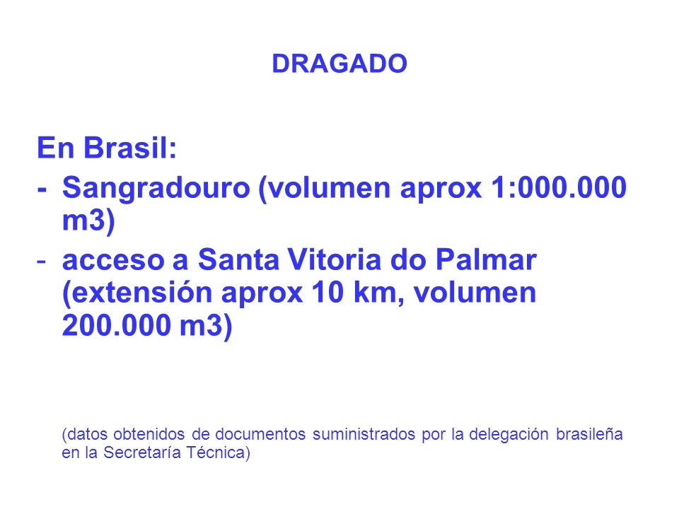 DRAGADO En Brasil: -Sangradouro (volumen aprox 1:000.000 m3) -acceso a Santa Vitoria do Palmar (extensión aprox 10 km, volumen 200.000 m3) (datos obtenidos de documentos suministrados por la delegación brasileña en la Secretaría Técnica)