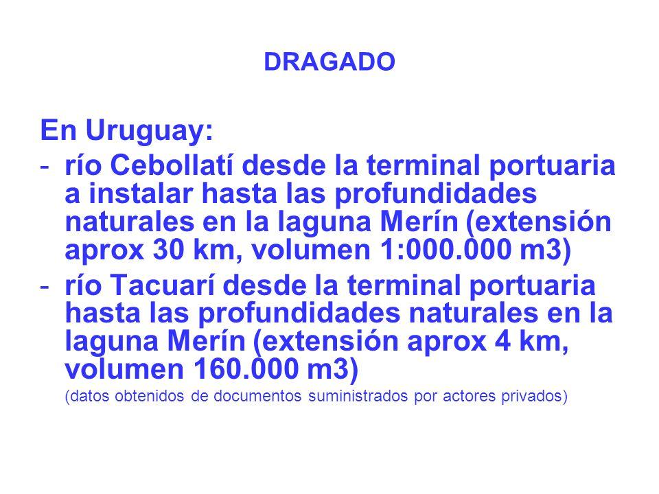 En Uruguay: -río Cebollatí desde la terminal portuaria a instalar hasta las profundidades naturales en la laguna Merín (extensión aprox 30 km, volumen 1:000.000 m3) -río Tacuarí desde la terminal portuaria hasta las profundidades naturales en la laguna Merín (extensión aprox 4 km, volumen 160.000 m3) (datos obtenidos de documentos suministrados por actores privados) DRAGADO