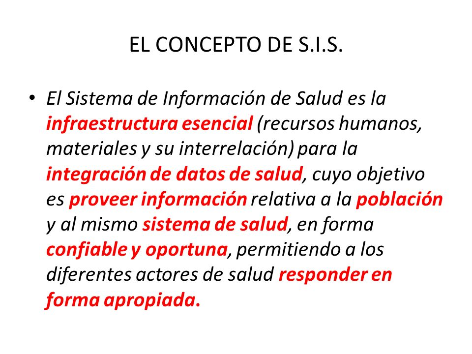 EL CONCEPTO DE S.I.S. El Sistema de Información de Salud es la infraestructura esencial (recursos humanos, materiales y su interrelación) para la inte