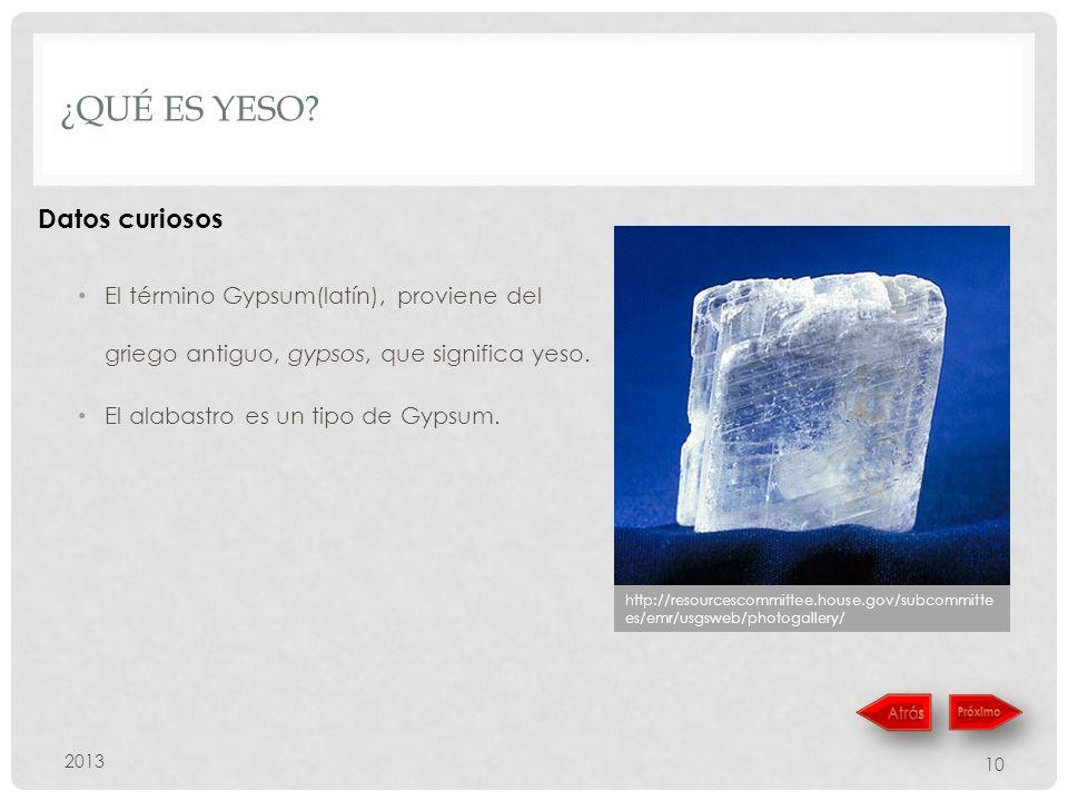 ¿QUÉ ES YESO? El término Gypsum(latín), proviene del griego antiguo, gypsos, que significa yeso. El alabastro es un tipo de Gypsum. 2013 10 http://res