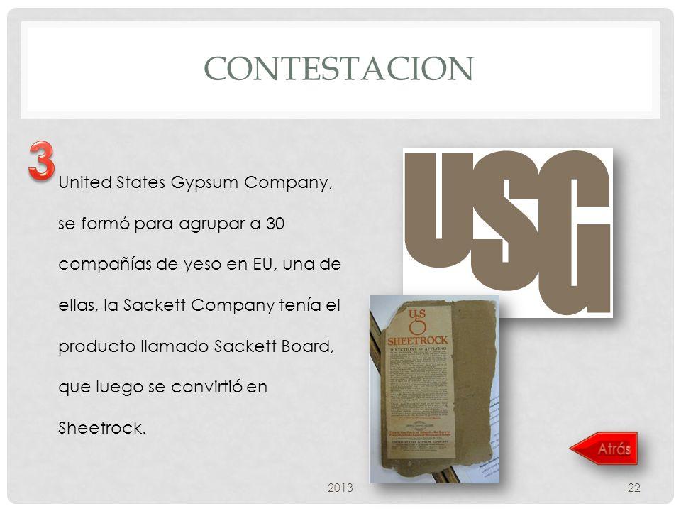 CONTESTACION 201322 United States Gypsum Company, se formó para agrupar a 30 compañías de yeso en EU, una de ellas, la Sackett Company tenía el producto llamado Sackett Board, que luego se convirtió en Sheetrock.