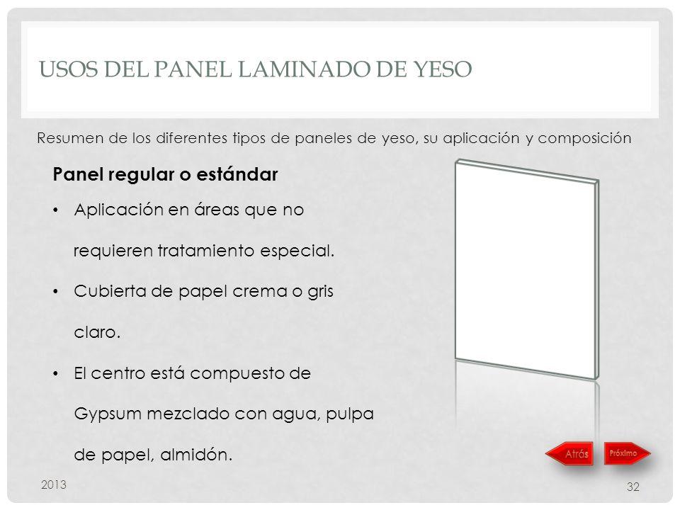 USOS DEL PANEL LAMINADO DE YESO 2013 32 Resumen de los diferentes tipos de paneles de yeso, su aplicación y composición Panel regular o estándar Aplicación en áreas que no requieren tratamiento especial.