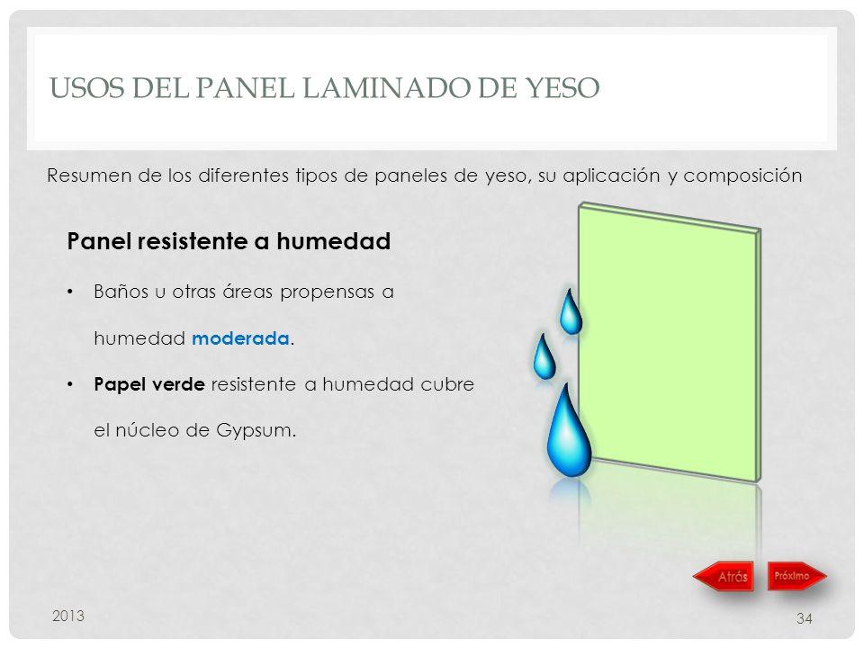 USOS DEL PANEL LAMINADO DE YESO 2013 34 Resumen de los diferentes tipos de paneles de yeso, su aplicación y composición Panel resistente a humedad Baños u otras áreas propensas a humedad moderada.