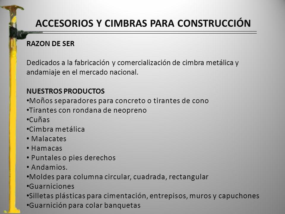 ACCESORIOS Y CIMBRAS PARA CONSTRUCCIÓN RAZON DE SER Dedicados a la fabricación y comercialización de cimbra metálica y andamiaje en el mercado nacional.