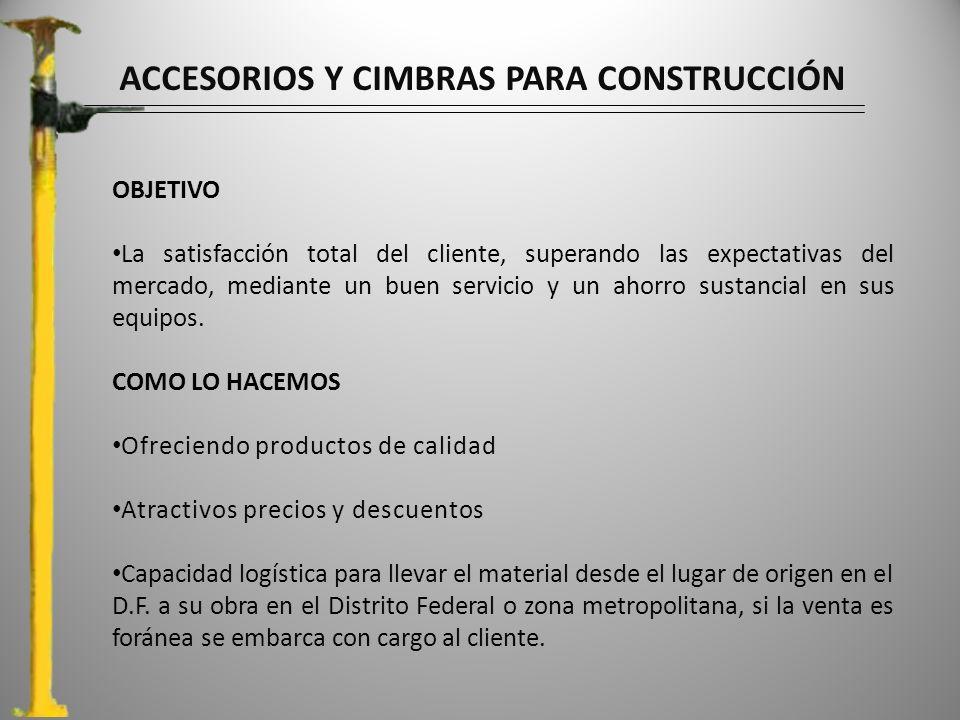 ACCESORIOS Y CIMBRAS PARA CONSTRUCCIÓN OBJETIVO La satisfacción total del cliente, superando las expectativas del mercado, mediante un buen servicio y un ahorro sustancial en sus equipos.