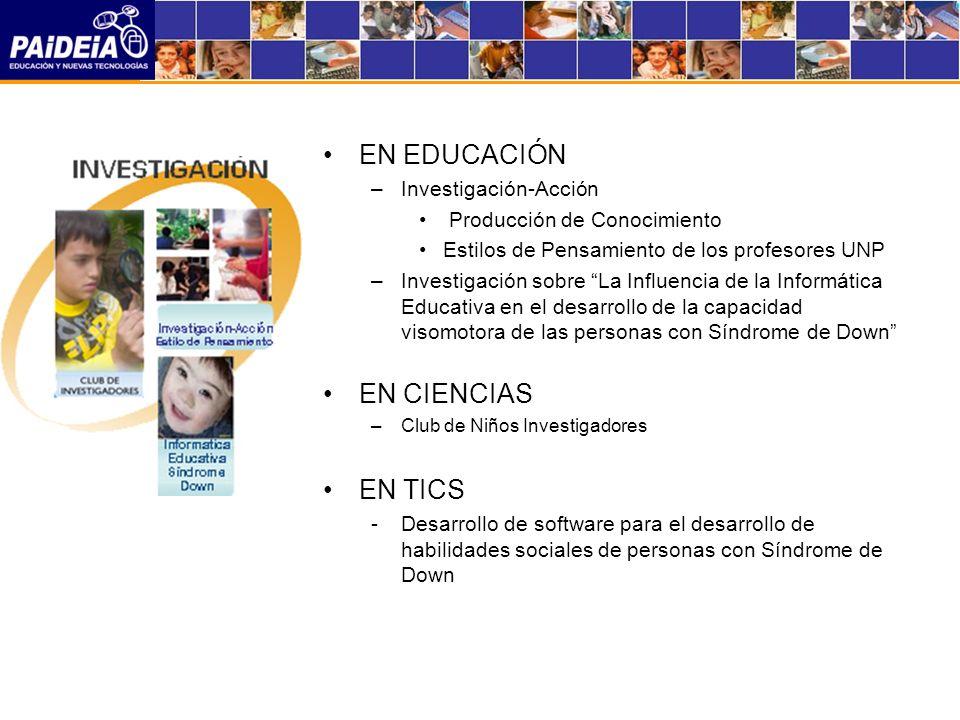 EN EDUCACIÓN –Investigación-Acción Producción de Conocimiento Estilos de Pensamiento de los profesores UNP –Investigación sobre La Influencia de la Informática Educativa en el desarrollo de la capacidad visomotora de las personas con Síndrome de Down EN CIENCIAS –Club de Niños Investigadores EN TICS -Desarrollo de software para el desarrollo de habilidades sociales de personas con Síndrome de Down