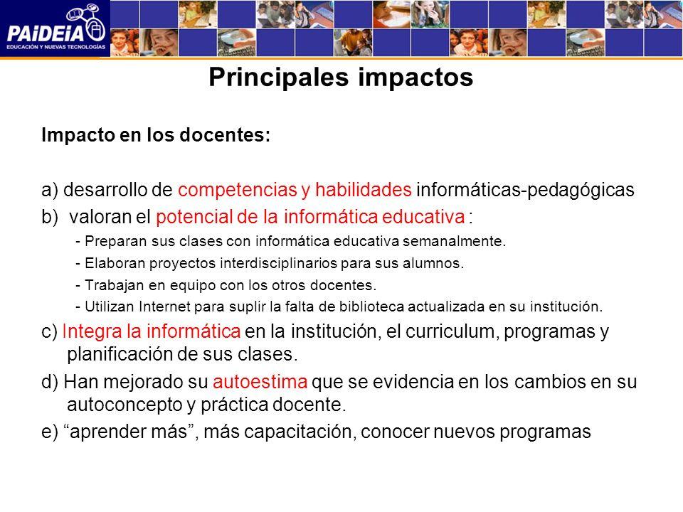 Principales impactos Impacto en los docentes: a) desarrollo de competencias y habilidades informáticas-pedagógicas b) valoran el potencial de la informática educativa : - Preparan sus clases con informática educativa semanalmente.