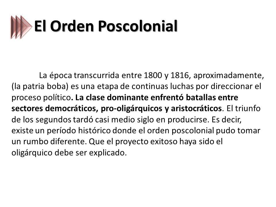 El Orden Poscolonial La época transcurrida entre 1800 y 1816, aproximadamente, (la patria boba) es una etapa de continuas luchas por direccionar el proceso político.