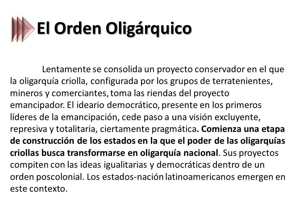 El Orden Oligárquico Lentamente se consolida un proyecto conservador en el que la oligarquía criolla, configurada por los grupos de terratenientes, mineros y comerciantes, toma las riendas del proyecto emancipador.