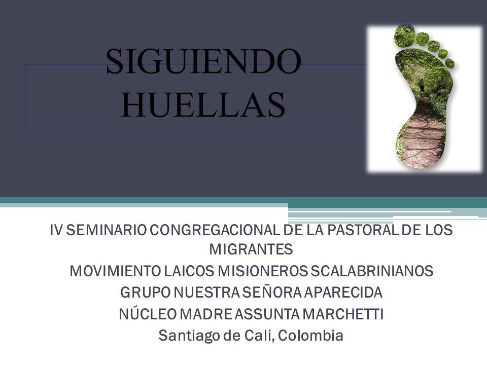 SIGUIENDO HUELLAS IV SEMINARIO CONGREGACIONAL DE LA PASTORAL DE LOS MIGRANTES MOVIMIENTO LAICOS MISIONEROS SCALABRINIANOS GRUPO NUESTRA SEÑORA APARECIDA NÚCLEO MADRE ASSUNTA MARCHETTI Santiago de Cali, Colombia