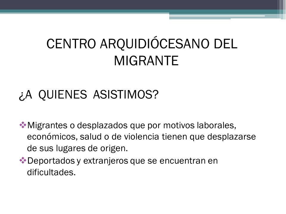 CENTRO ARQUIDIÓCESANO DEL MIGRANTE ¿A QUIENES ASISTIMOS? Migrantes o desplazados que por motivos laborales, económicos, salud o de violencia tienen qu