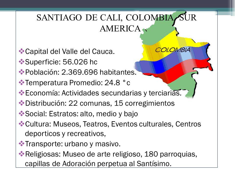 SANTIAGO DE CALI, COLOMBIA, SUR AMERICA Capital del Valle del Cauca. Superficie: 56.026 hc Población: 2.369.696 habitantes. Temperatura Promedio: 24.8